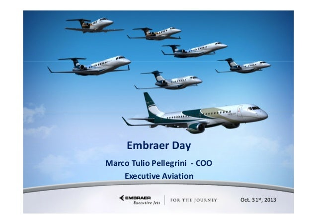 Embraer Day Marco Tulio Pellegrini - COO Executive Aviation Oct. 31st, 2013 This information is the property of Embraer an...
