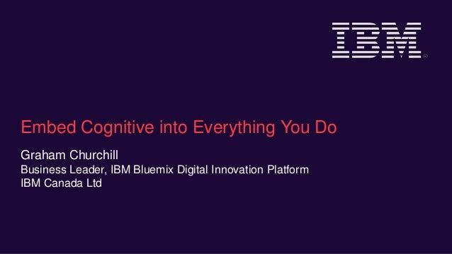 Embed Cognitive into Everything You Do Graham Churchill Business Leader, IBM Bluemix Digital Innovation Platform IBM Canad...