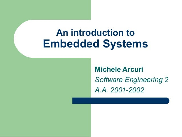 An introduction to  Embedded Systems Michele Arcuri Software Engineering 2 A.A. 2001-2002