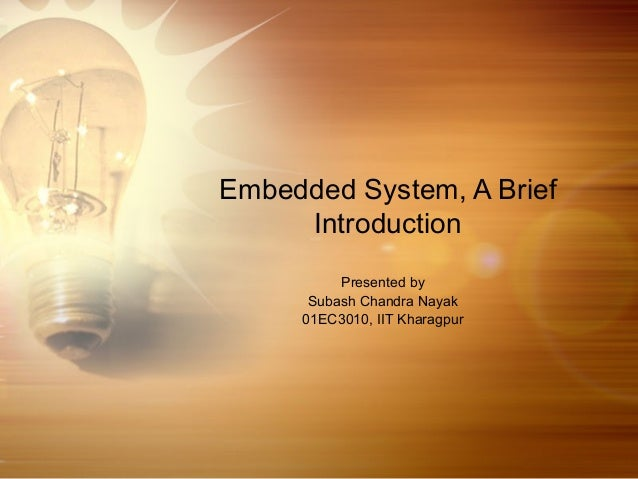 Embedded System, A Brief Introduction Presented by Subash Chandra Nayak 01EC3010, IIT Kharagpur