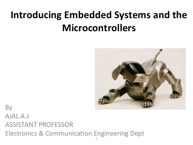 Introducing Embedded Systems and the Microcontrollers 1 By AJAL.A.J ASSISTANT PROFESSOR Electronics & Communication Engine...