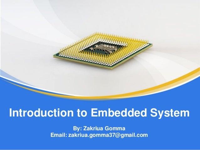 By: Zakriua Gomma Email: zakriua.gomma37@gmail.com Introduction to Embedded System