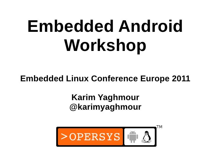 Embedded Android    WorkshopEmbedded Linux Conference Europe 2011          Karim Yaghmour          @karimyaghmour         ...