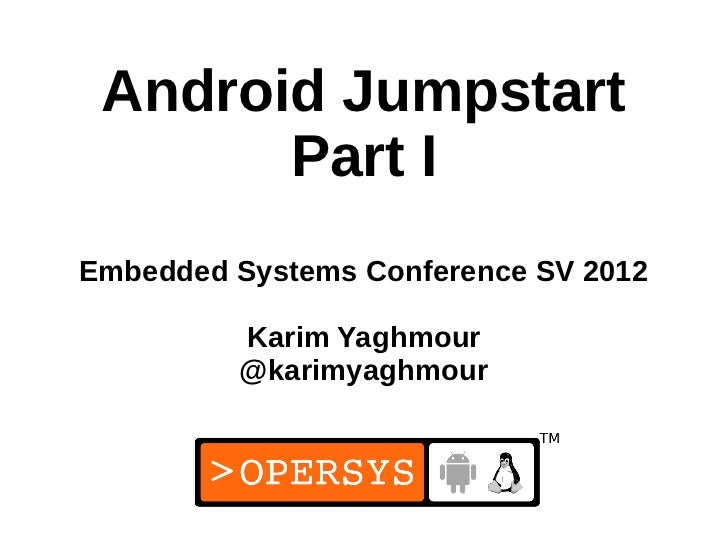 Android Jumpstart       Part IEmbedded Systems Conference SV 2012         Karim Yaghmour         @karimyaghmour           ...