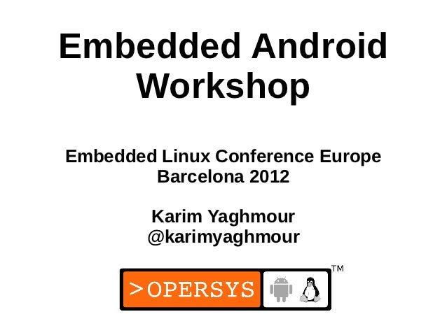 Embedded Android   WorkshopEmbedded Linux Conference Europe        Barcelona 2012        Karim Yaghmour        @karimyaghm...
