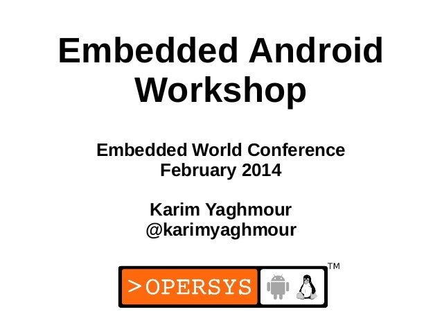 1 Embedded Android Workshop Embedded World Conference February 2014 Karim Yaghmour @karimyaghmour