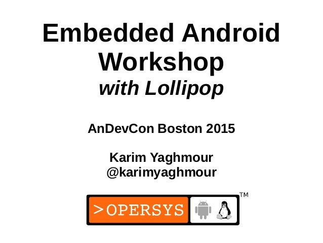 1 Embedded Android Workshop with Lollipop AnDevCon Boston 2015 Karim Yaghmour @karimyaghmour
