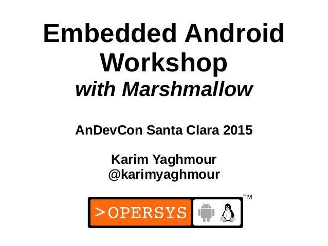 1 Embedded Android Workshop with Marshmallow AnDevCon Santa Clara 2015 Karim Yaghmour @karimyaghmour