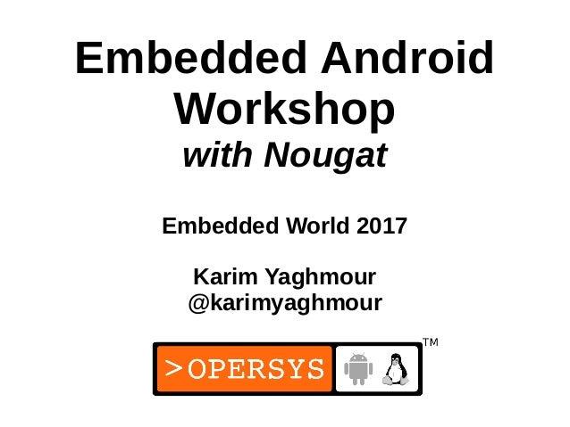 1 Embedded Android Workshop with Nougat Embedded World 2017 Karim Yaghmour @karimyaghmour