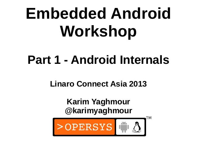 Embedded Android   WorkshopPart 1 - Android Internals    Linaro Connect Asia 2013       Karim Yaghmour       @karimyaghmou...