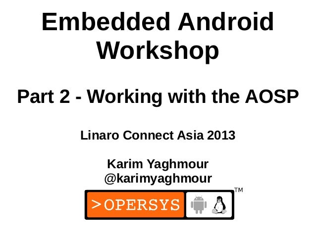 Embedded Android     WorkshopPart 2 - Working with the AOSP      Linaro Connect Asia 2013         Karim Yaghmour         @...