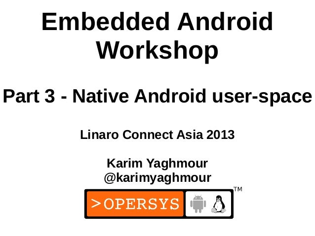 Embedded Android       WorkshopPart 3 - Native Android user-space        Linaro Connect Asia 2013           Karim Yaghmour...