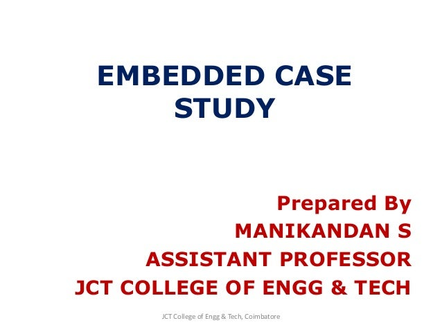 EMBEDDED CASE STUDY Prepared By MANIKANDAN S ASSISTANT PROFESSOR JCT COLLEGE OF ENGG & TECH JCT College of Engg & Tech, Co...