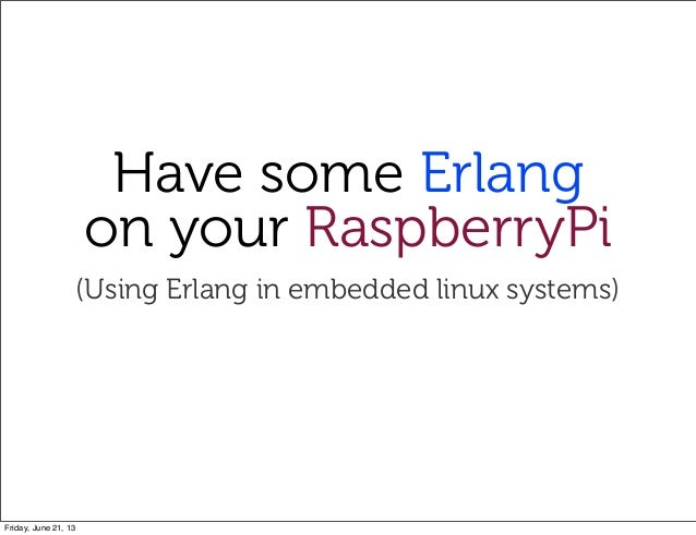 Have some Erlangon your RaspberryPi(Using Erlang in embedded linux systems)Friday, June 21, 13