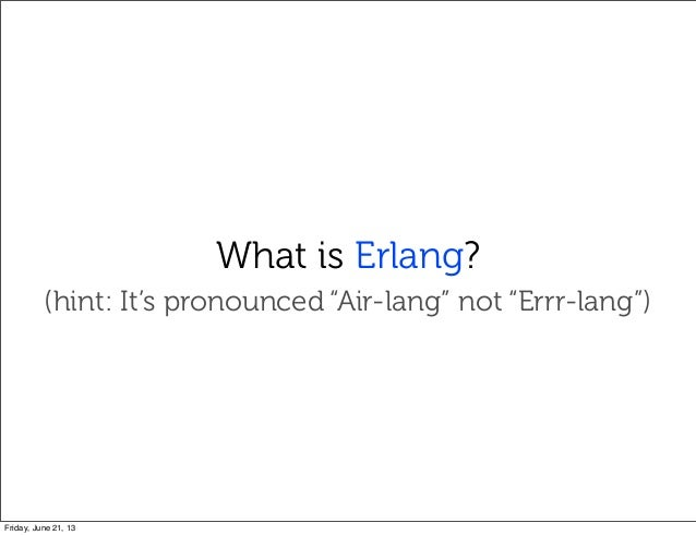 """What is Erlang?(hint: It's pronounced """"Air-lang"""" not """"Errr-lang"""")Friday, June 21, 13"""