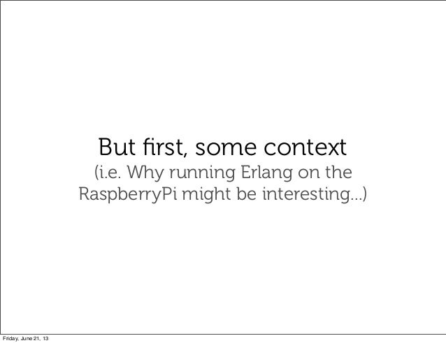 But first, some context(i.e. Why running Erlang on theRaspberryPi might be interesting...)Friday, June 21, 13
