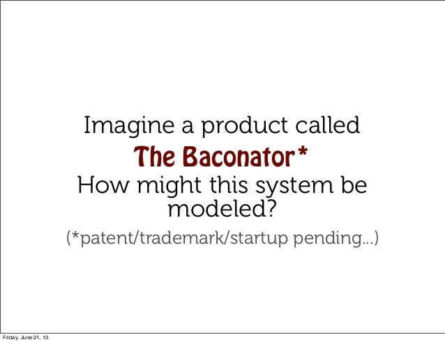 Imagine a product calledThe Baconator*How might this system bemodeled?(*patent/trademark/startup pending...)Friday, June 2...