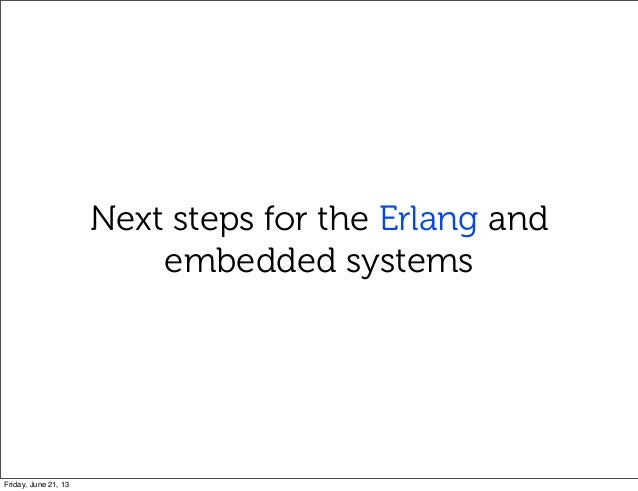Next steps for the Erlang andembedded systemsFriday, June 21, 13