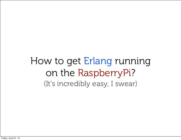 How to get Erlang runningon the RaspberryPi?(It's incredibly easy, I swear)Friday, June 21, 13