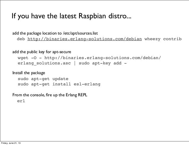 deb http://binaries.erlang-solutions.com/debian wheezy contribIf you have the latest Raspbian distro...add the package loc...