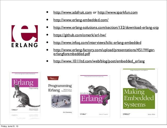 • http://www.adafruit.com or http://www.sparkfun.com• http://www.erlang-embedded.com/• http://www.erlang-solutions.com/sec...