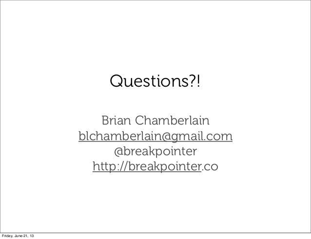 Questions?!Brian Chamberlainblchamberlain@gmail.com@breakpointerhttp://breakpointer.coFriday, June 21, 13