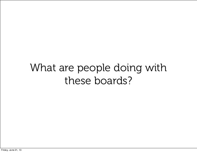 What are people doing withthese boards?Friday, June 21, 13