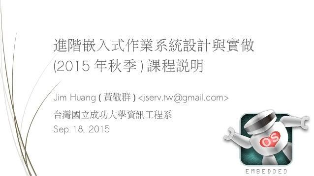 進階嵌入式作業系統設計與實做 (2015 年秋季 ) 課程說明 Jim Huang ( 黃敬群 ) <jserv.tw@gmail.com> 台灣國立成功大學資訊工程系 Sep 18, 2015