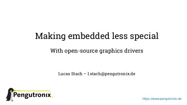 https://www.pengutronix.de Making embedded less special With open-source graphics drivers Lucas Stach – l.stach@pengutroni...