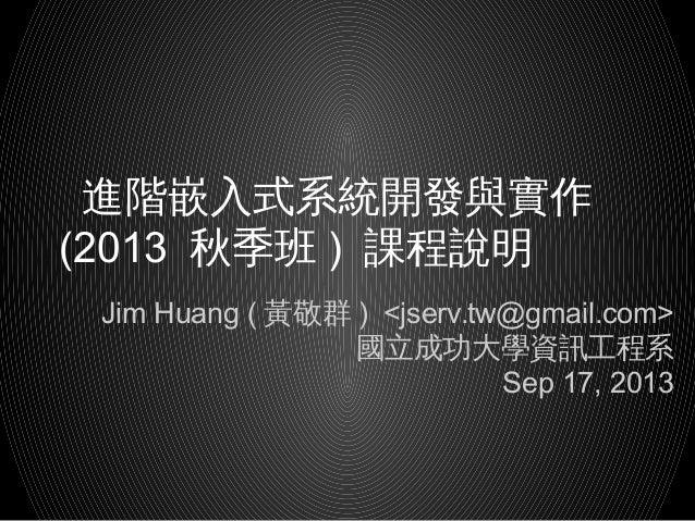 進階嵌入式系統開發與實作 (2013 秋季班 ) 課程說明 Jim Huang ( )黃敬群 <jserv.tw@gmail.com> 國立成功大學資訊工程系 Sep 17, 2013