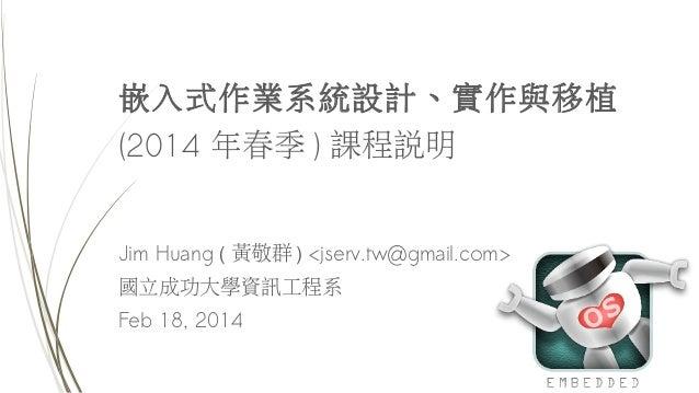 嵌入式作業系統設計、實作與移植 (2014 年春季 ) 課程說明 Jim Huang ( 黃敬群 ) <jserv.tw@gmail.com> 國立成功大學資訊工程系 Feb 18, 2014