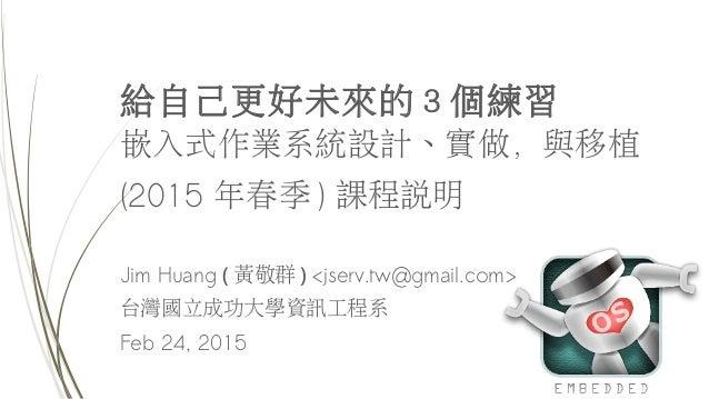 給自己更好未來的 3 個練習 嵌入式作業系統設計、實做,與移植 (2015 年春季 ) 課程說明 Jim Huang ( 黃敬群 ) <jserv.tw@gmail.com> 台灣國立成功大學資訊工程系 Feb 24, 2015