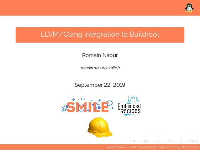 LLVM/Clang integration to Buildroot Romain Naour romain.naour@smile.fr September 22, 2019 www.smile.fr – Licence Creative ...