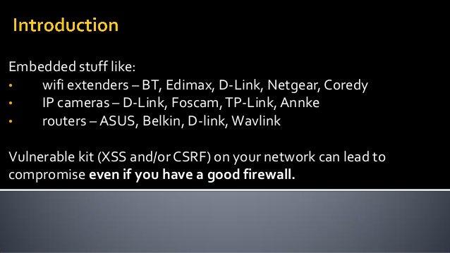 Embedded stuff like: • wifi extenders – BT, Edimax, D-Link, Netgear, Coredy • IP cameras – D-Link, Foscam,TP-Link,Annke • ...