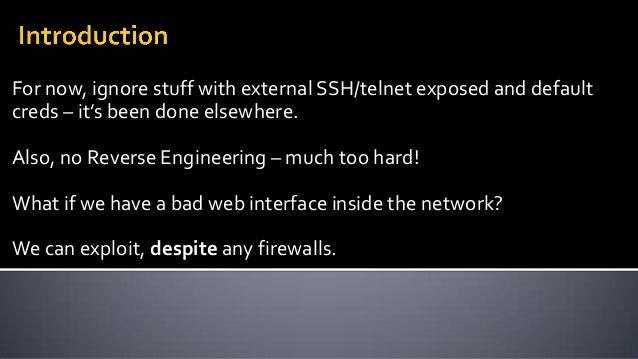 For now, ignore stuff with external SSH/telnet exposed and default creds – it's been done elsewhere. Also, no Reverse Engi...