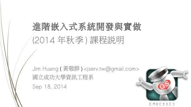 進階嵌入式系統開發與實做  (2014 年秋季) 課程說明  Jim Huang ( 黃敬群) <jserv.tw@gmail.com>  國立成功大學資訊工程系  Sep 18, 2014