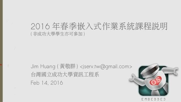 2016 年春季嵌入式作業系統課程說明 ( 非成功大學學生亦可參加 ) Jim Huang ( 黃敬群 ) <jserv.tw@gmail.com> 台灣國立成功大學資訊工程系 Feb 14, 2016