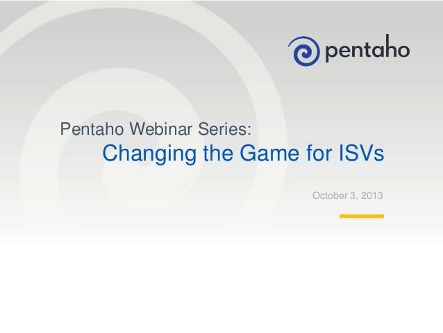 Pentaho Webinar Series:  Changing the Game for ISVs October 3, 2013  1  © 2013, Pentaho. All Rights Reserved. pentaho.com....