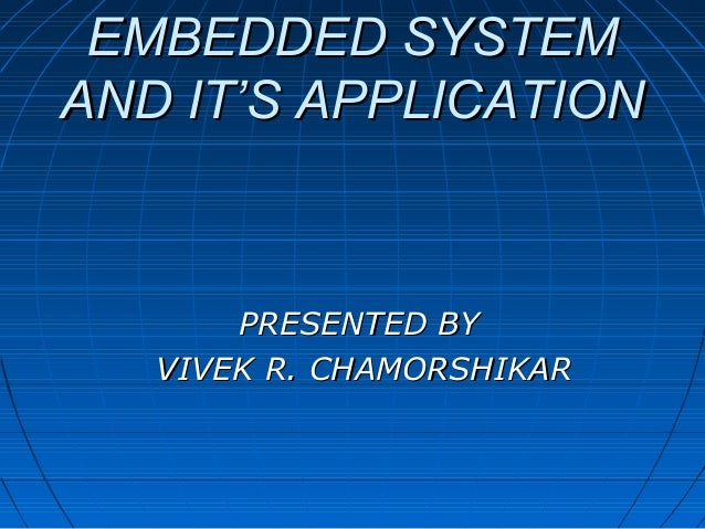 EMBEDDED SYSTEMAND IT'S APPLICATION       PRESENTED BY   VIVEK R. CHAMORSHIKAR