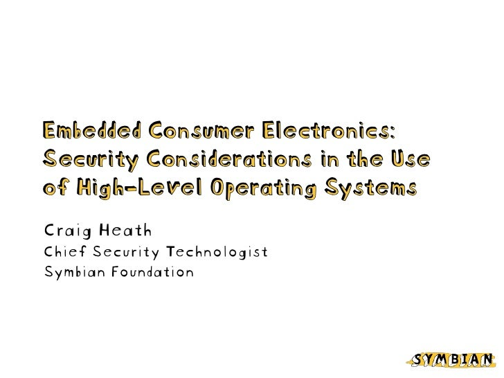 Embedded Consumer Electronics: Security Considerations in the Use of High-Level Operating Systems Craig Heath Chief Securi...