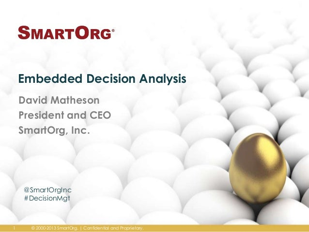 Embedded Decision Analysis David Matheson President and CEO SmartOrg, Inc.  @SmartOrgInc #DecisionMgt  1  © 2000-2013 Smar...