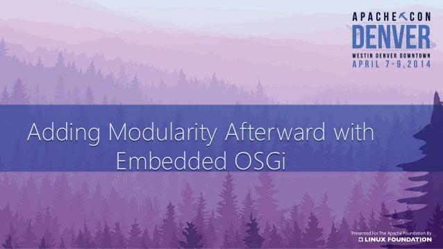 Adding Modularity Afterward with Embedded OSGi Adding Modularity Afterward with Embedded OSGi