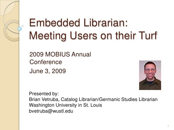 Embedded Librarian: Meeting Users on their Turf <br />2009 MOBIUS Annual Conference<br />June 3, 2009<br />Presented by: <...