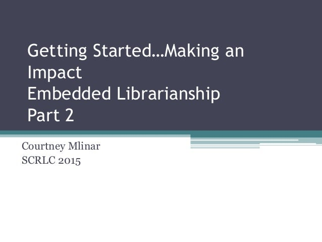Getting Started…Making an Impact Embedded Librarianship Part 2 Courtney Mlinar SCRLC 2015