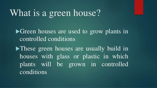 What is a green house? Green houses are used to grow plants in controlled conditions These green houses are usually buil...