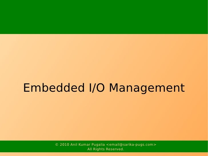 Embedded I/O Management        © 2010 Anil Kumar Pugalia <email@sarika-pugs.com>                    All Rights Reserved.