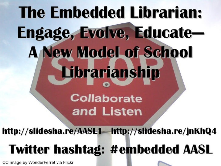 The Embedded Librarian: Engage, Evolve, Educate— A New Model of School Librarianship http://slidesha.re/AASL1  http://slid...