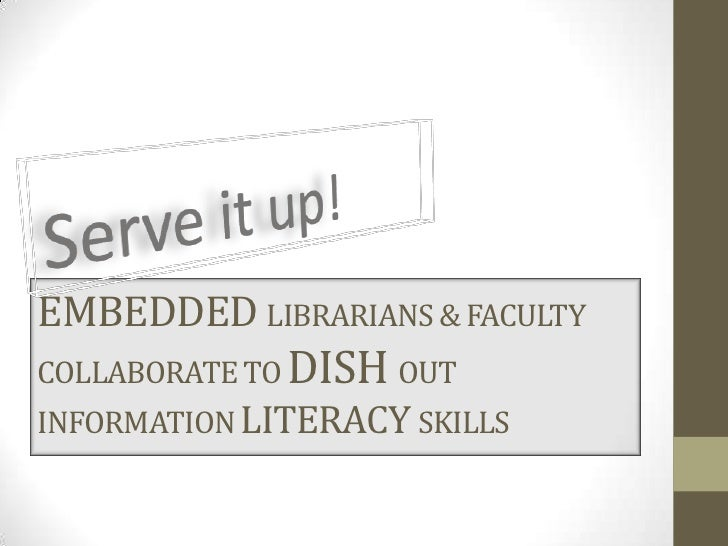 EMBEDDED LIBRARIANS & FACULTYCOLLABORATE TO DISH OUTINFORMATION LITERACY SKILLS