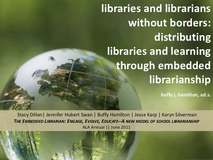 libraries and librarians without borders:  distributing <br />libraries and learning through embedded librarianship<br />b...