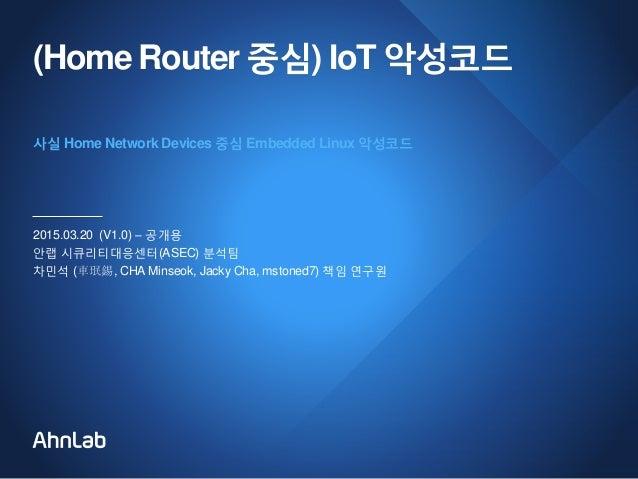 (Home Router 중심) IoT 악성코드 2015.03.20 (V1.0) – 공개용 안랩 시큐리티대응센터(ASEC) 분석팀 차민석 (車珉錫, CHA Minseok, Jacky Cha, mstoned7) 책임 연구원...